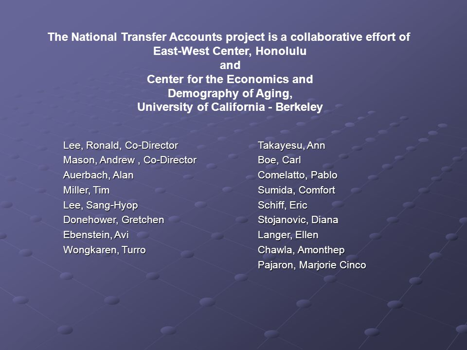 The National Transfer Accounts project is a collaborative effort of East-West Center, Honolulu and Center for the Economics and Demography of Aging, University of California - Berkeley Lee, Ronald, Co-Director Mason, Andrew, Co-Director Auerbach, Alan Miller, Tim Lee, Sang-Hyop Donehower, Gretchen Ebenstein, Avi Wongkaren, Turro Takayesu, Ann Boe, Carl Comelatto, Pablo Sumida, Comfort Schiff, Eric Stojanovic, Diana Langer, Ellen Chawla, Amonthep Pajaron, Marjorie Cinco