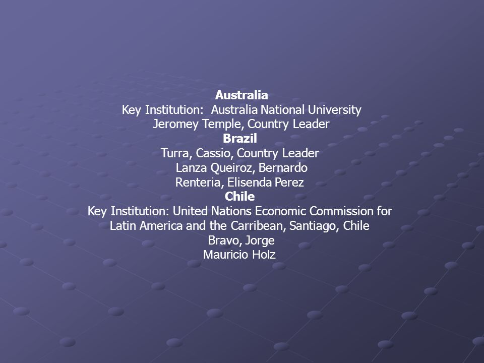 Australia Key Institution: Australia National University Jeromey Temple, Country Leader Brazil Turra, Cassio, Country Leader Lanza Queiroz, Bernardo Renteria, Elisenda Perez Chile Key Institution: United Nations Economic Commission for Latin America and the Carribean, Santiago, Chile Bravo, Jorge Mauricio Holz