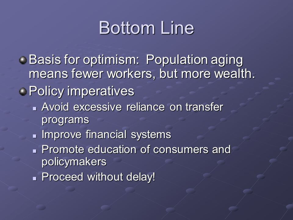 Bottom Line Basis for optimism: Population aging means fewer workers, but more wealth.