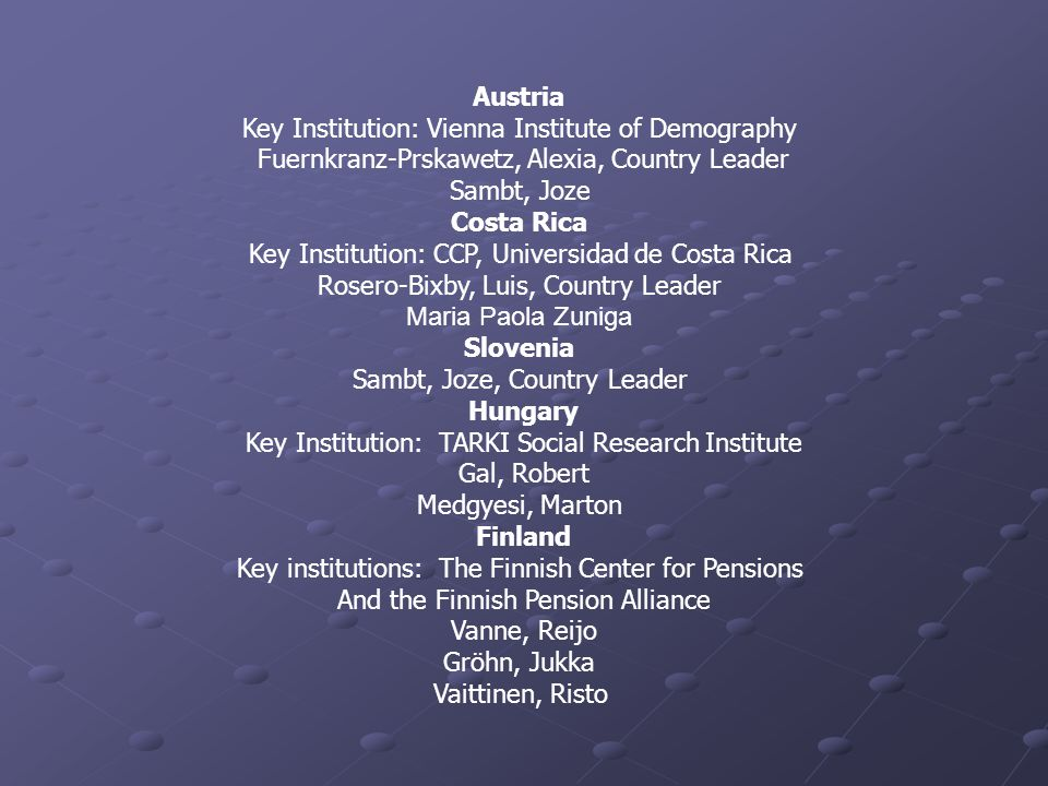 Austria Key Institution: Vienna Institute of Demography Fuernkranz-Prskawetz, Alexia, Country Leader Sambt, Joze Costa Rica Key Institution: CCP, Universidad de Costa Rica Rosero-Bixby, Luis, Country Leader Maria Paola Zuniga Slovenia Sambt, Joze, Country Leader Hungary Key Institution: TARKI Social Research Institute Gal, Robert Medgyesi, Marton Finland Key institutions: The Finnish Center for Pensions And the Finnish Pension Alliance Vanne, Reijo Gröhn, Jukka Vaittinen, Risto