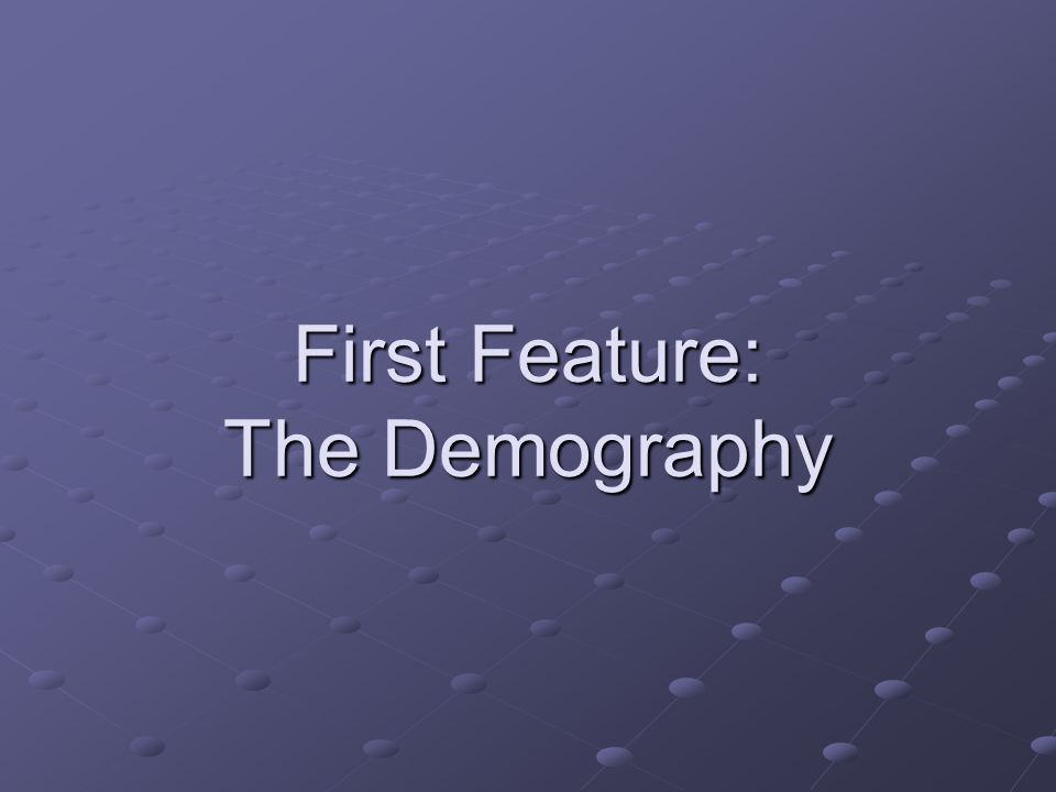 First Feature: The Demography