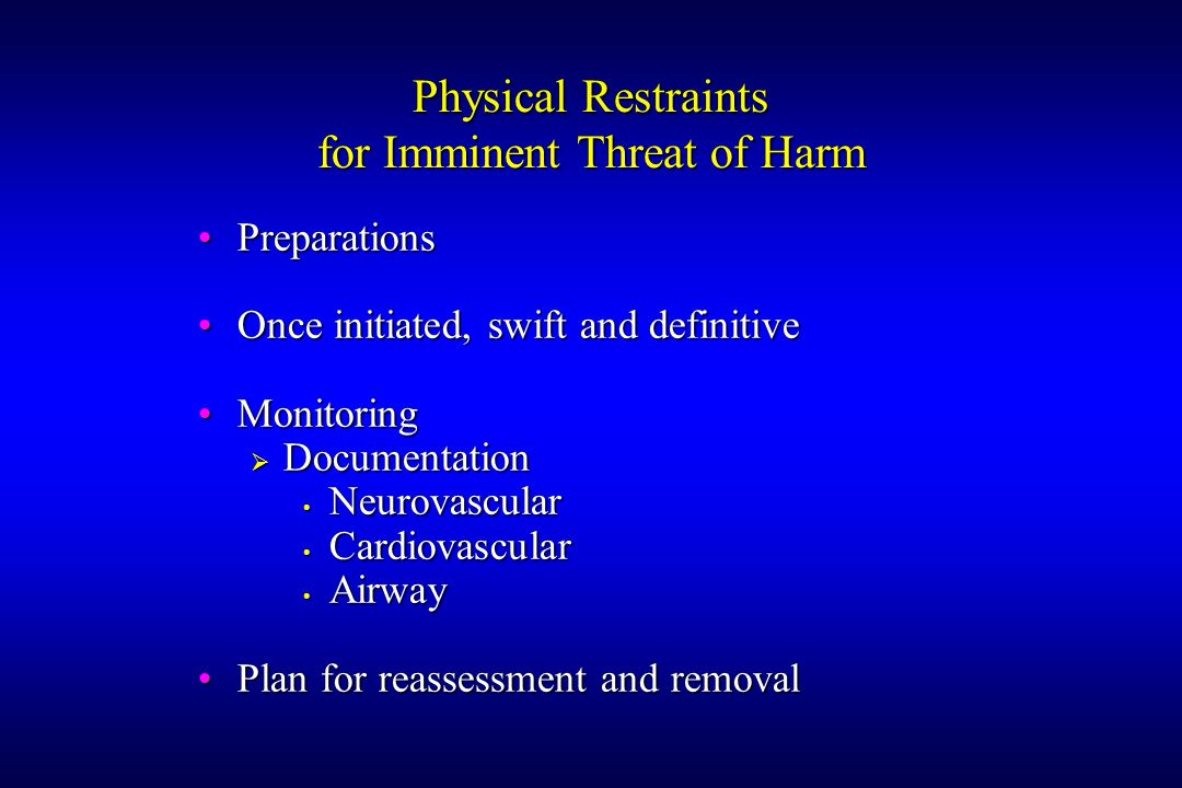 Physical Restraints for Imminent Threat of Harm PreparationsPreparations Once initiated, swift and definitiveOnce initiated, swift and definitive MonitoringMonitoring  Documentation Neurovascular Neurovascular Cardiovascular Cardiovascular Airway Airway Plan for reassessment and removalPlan for reassessment and removal