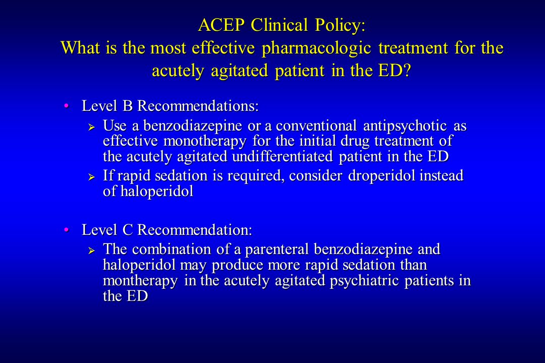 ACEP Clinical Policy: What is the most effective pharmacologic treatment for the acutely agitated patient in the ED.