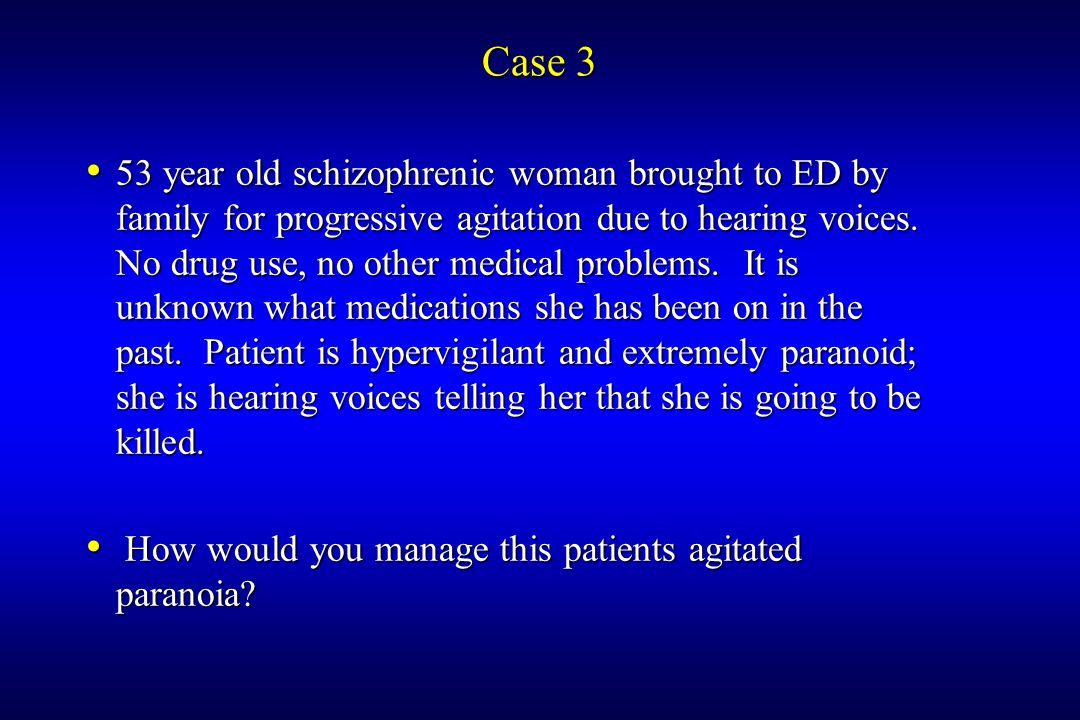Case 3 53 year old schizophrenic woman brought to ED by family for progressive agitation due to hearing voices.
