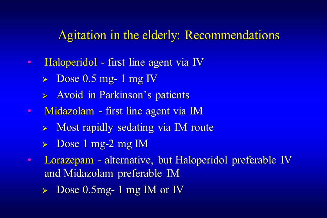 Agitation in the elderly: Recommendations Haloperidol - first line agent via IVHaloperidol - first line agent via IV  Dose 0.5 mg- 1 mg IV  Avoid in Parkinson's patients Midazolam - first line agent via IMMidazolam - first line agent via IM  Most rapidly sedating via IM route  Dose 1 mg-2 mg IM Lorazepam - alternative, but Haloperidol preferable IV and Midazolam preferable IMLorazepam - alternative, but Haloperidol preferable IV and Midazolam preferable IM  Dose 0.5mg- 1 mg IM or IV