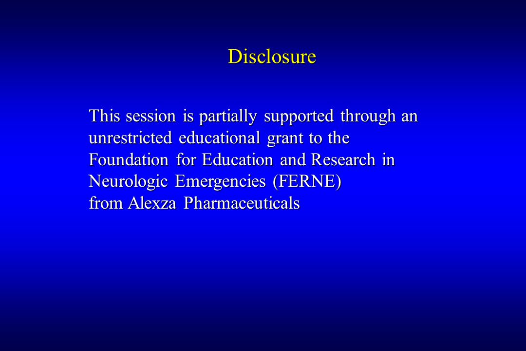 Disclosure This session is partially supported through an unrestricted educational grant to the Foundation for Education and Research in Neurologic Emergencies (FERNE) from Alexza Pharmaceuticals