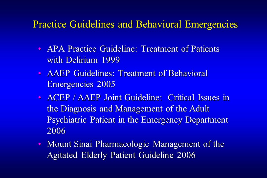 Practice Guidelines and Behavioral Emergencies APA Practice Guideline: Treatment of Patients with Delirium 1999APA Practice Guideline: Treatment of Patients with Delirium 1999 AAEP Guidelines: Treatment of Behavioral Emergencies 2005AAEP Guidelines: Treatment of Behavioral Emergencies 2005 ACEP / AAEP Joint Guideline: Critical Issues in the Diagnosis and Management of the Adult Psychiatric Patient in the Emergency Department 2006ACEP / AAEP Joint Guideline: Critical Issues in the Diagnosis and Management of the Adult Psychiatric Patient in the Emergency Department 2006 Mount Sinai Pharmacologic Management of the Agitated Elderly Patient Guideline 2006Mount Sinai Pharmacologic Management of the Agitated Elderly Patient Guideline 2006