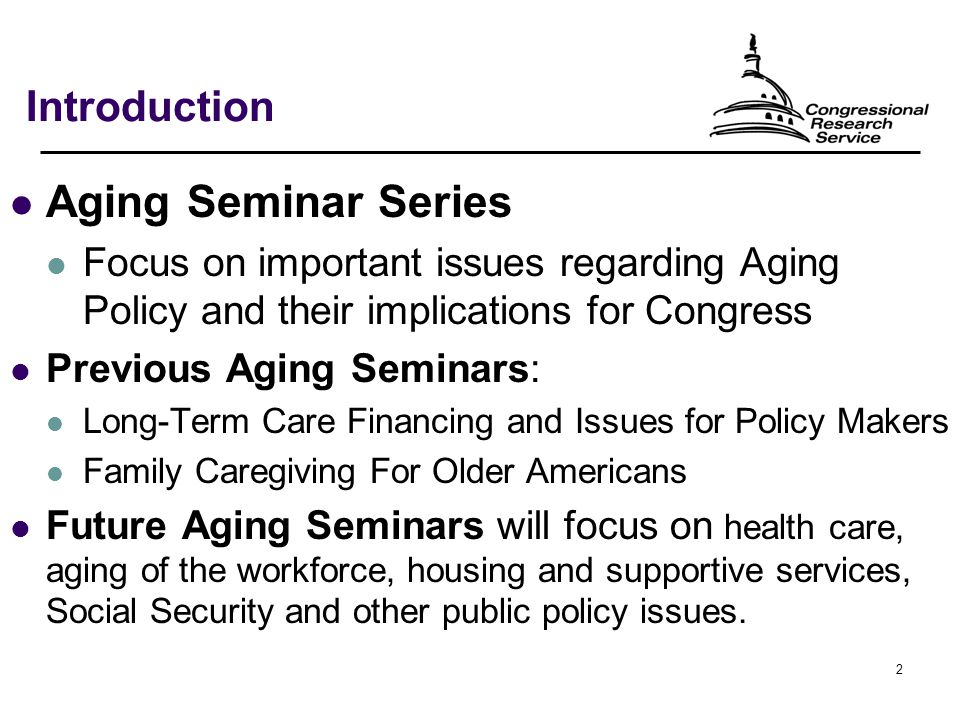 2 Introduction Aging Seminar Series Focus on important issues regarding Aging Policy and their implications for Congress Previous Aging Seminars: Long-Term Care Financing and Issues for Policy Makers Family Caregiving For Older Americans Future Aging Seminars will focus on health care, aging of the workforce, housing and supportive services, Social Security and other public policy issues.