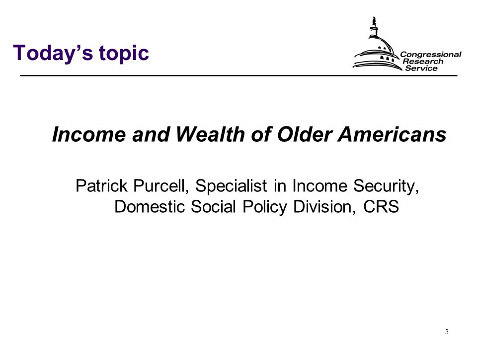 3 Today's topic Income and Wealth of Older Americans Patrick Purcell, Specialist in Income Security, Domestic Social Policy Division, CRS