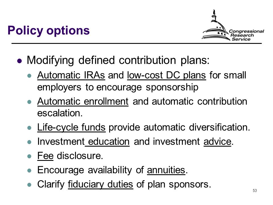 53 Policy options Modifying defined contribution plans: Automatic IRAs and low-cost DC plans for small employers to encourage sponsorship Automatic enrollment and automatic contribution escalation.
