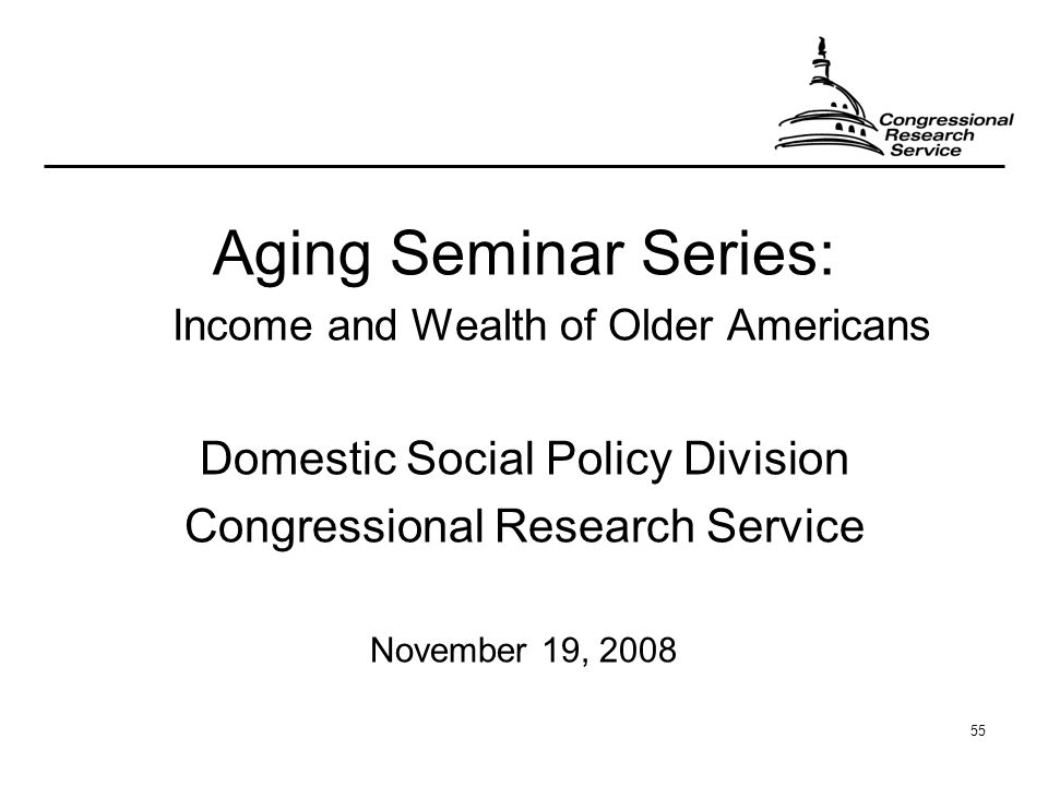 55 Aging Seminar Series: Income and Wealth of Older Americans Domestic Social Policy Division Congressional Research Service November 19, 2008