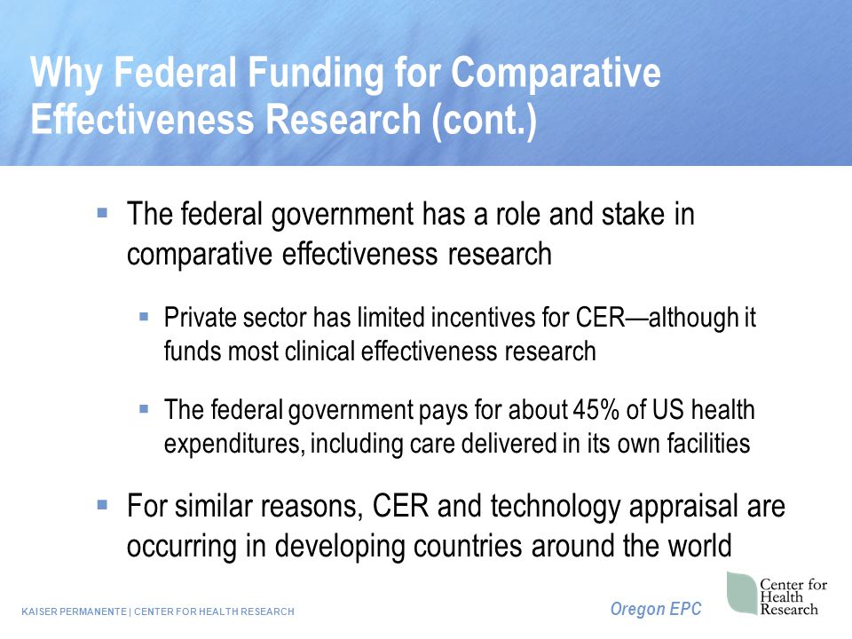 KAISER PERMANENTE | CENTER FOR HEALTH RESEARCH Oregon EPC Why Federal Funding for Comparative Effectiveness Research (cont.)  The federal government has a role and stake in comparative effectiveness research  Private sector has limited incentives for CER—although it funds most clinical effectiveness research  The federal government pays for about 45% of US health expenditures, including care delivered in its own facilities  For similar reasons, CER and technology appraisal are occurring in developing countries around the world