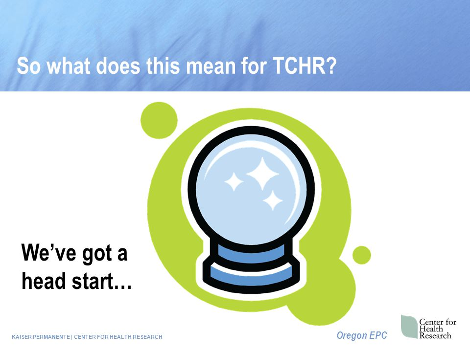 KAISER PERMANENTE | CENTER FOR HEALTH RESEARCH Oregon EPC So what does this mean for TCHR.