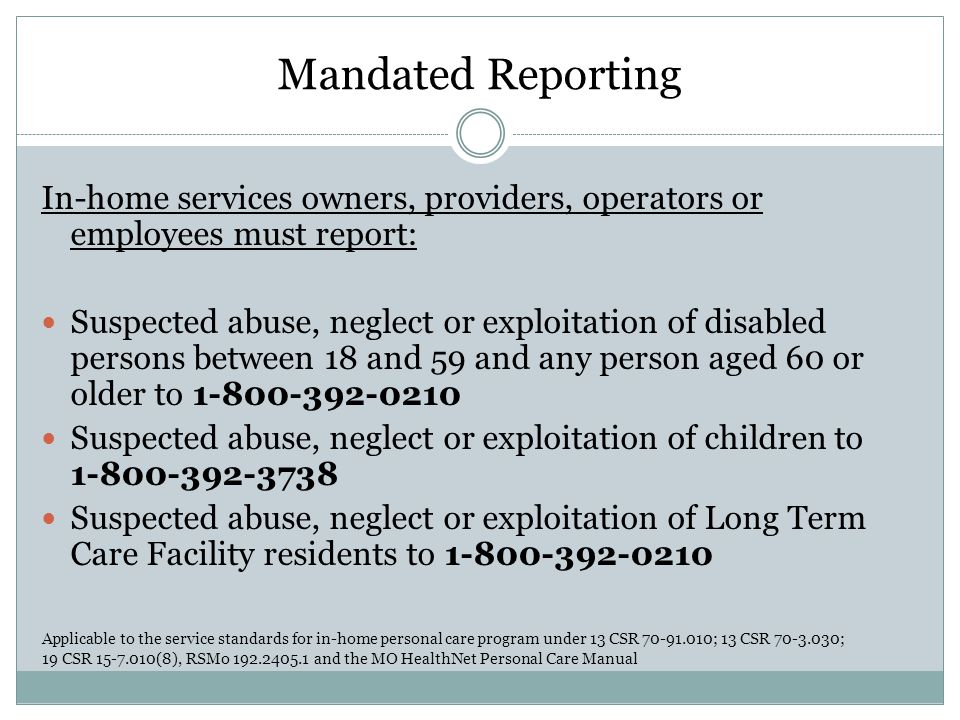 Mandated Reporting In-home services owners, providers, operators or employees must report: Suspected abuse, neglect or exploitation of disabled person