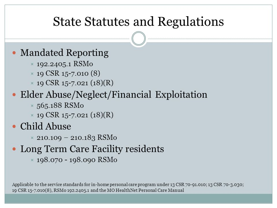State Statutes and Regulations Mandated Reporting  192.2405.1 RSMo  19 CSR 15-7.010 (8)  19 CSR 15-7.021 (18)(R) Elder Abuse/Neglect/Financial Expl