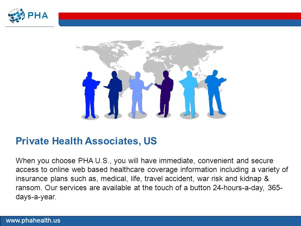 www.phahealth.us Private Health Associates, US When you choose PHA U.S., you will have immediate, convenient and secure access to online web based healthcare coverage information including a variety of insurance plans such as, medical, life, travel accident, war risk and kidnap & ransom.
