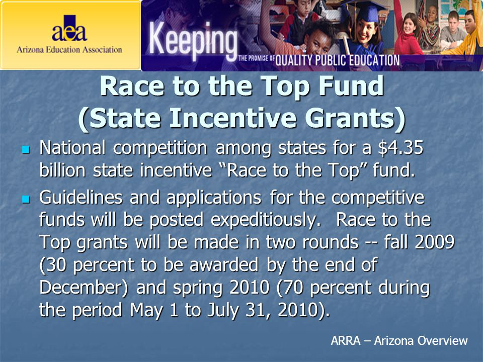 "ARRA – Arizona Overview Race to the Top Fund (State Incentive Grants) National competition among states for a $4.35 billion state incentive ""Race to t"