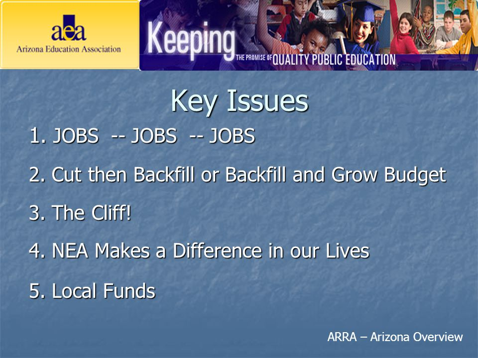 ARRA – Arizona Overview Key Issues 1. JOBS -- JOBS -- JOBS 2. Cut then Backfill or Backfill and Grow Budget 3. The Cliff! 4. NEA Makes a Difference in