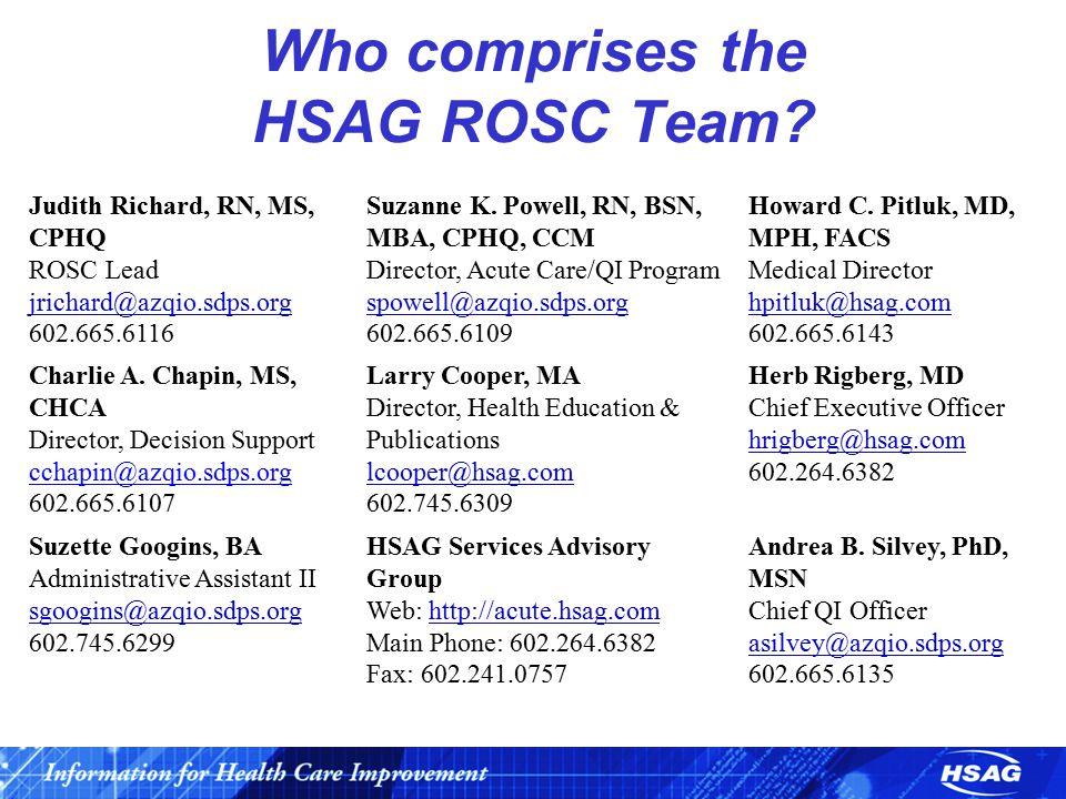 Who comprises the HSAG ROSC Team? Judith Richard, RN, MS, CPHQ ROSC Lead jrichard@azqio.sdps.org jrichard@azqio.sdps.org 602.665.6116 Suzanne K. Powel