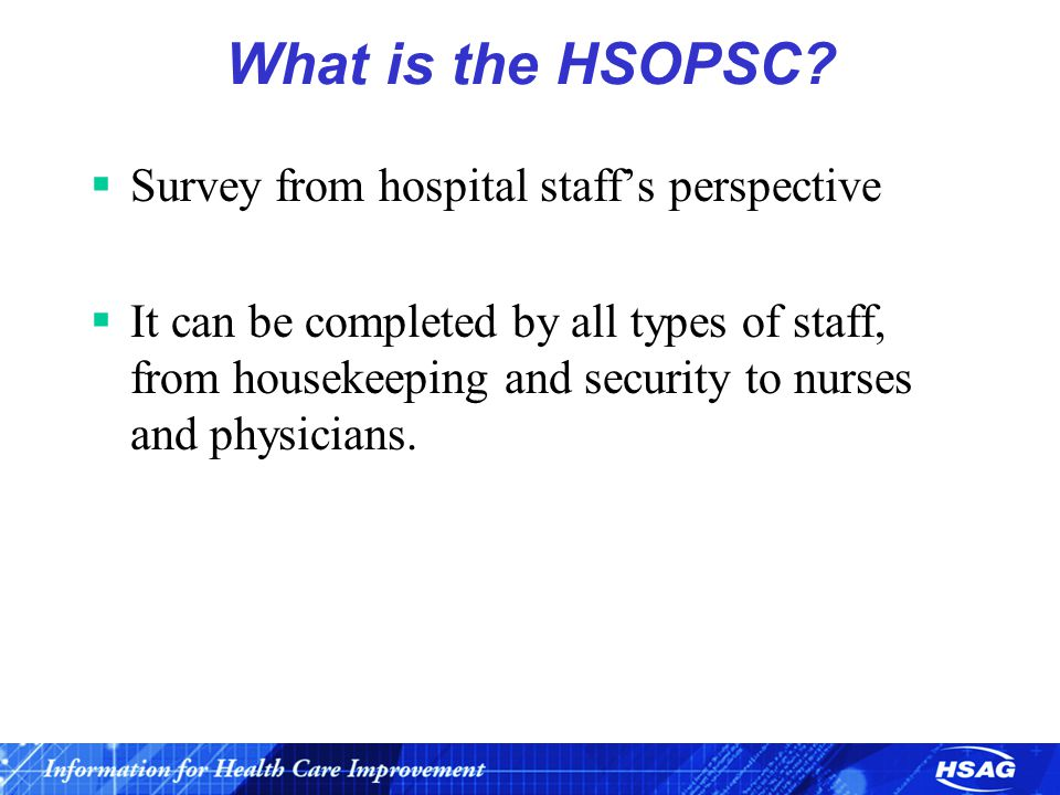 What is the HSOPSC?  Survey from hospital staff's perspective  It can be completed by all types of staff, from housekeeping and security to nurses a