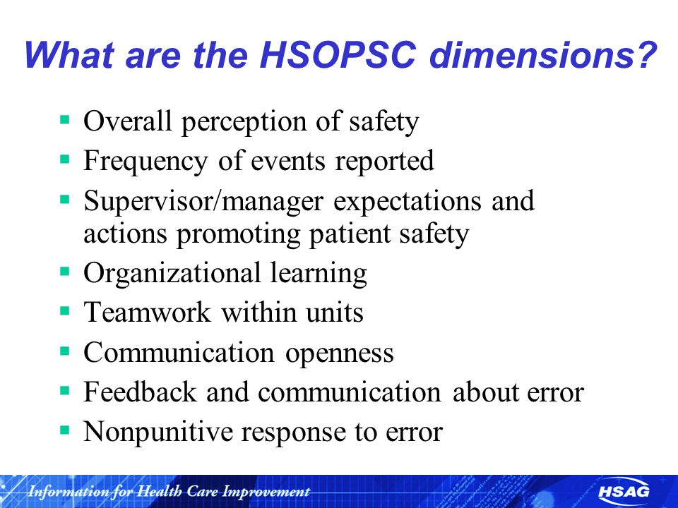 What are the HSOPSC dimensions?  Overall perception of safety  Frequency of events reported  Supervisor/manager expectations and actions promoting