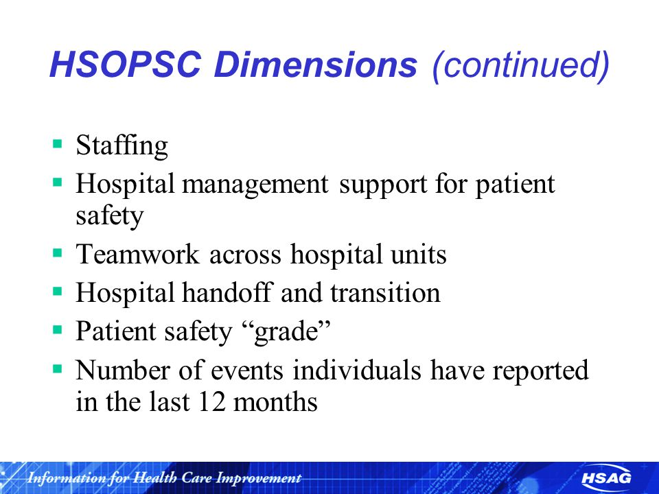 HSOPSC Dimensions (continued)  Staffing  Hospital management support for patient safety  Teamwork across hospital units  Hospital handoff and transition  Patient safety grade  Number of events individuals have reported in the last 12 months