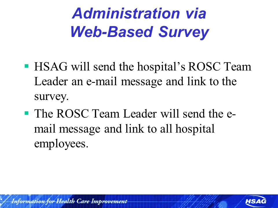 Administration via Web-Based Survey  HSAG will send the hospital's ROSC Team Leader an e-mail message and link to the survey.