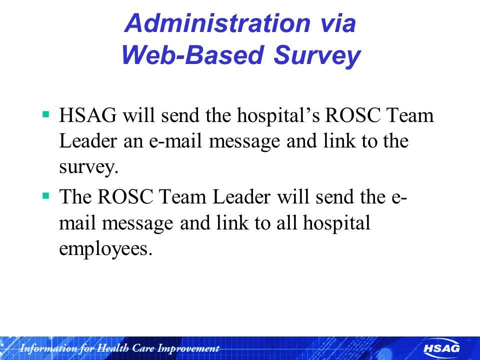 Administration via Web-Based Survey  HSAG will send the hospital's ROSC Team Leader an e-mail message and link to the survey.  The ROSC Team Leader