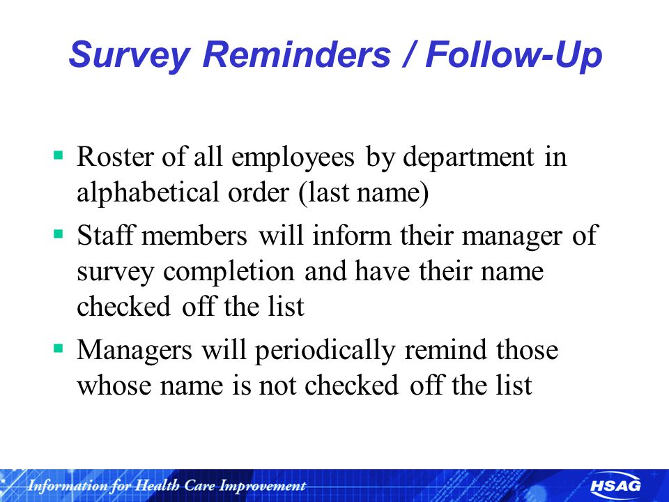 Survey Reminders / Follow-Up  Roster of all employees by department in alphabetical order (last name)  Staff members will inform their manager of survey completion and have their name checked off the list  Managers will periodically remind those whose name is not checked off the list