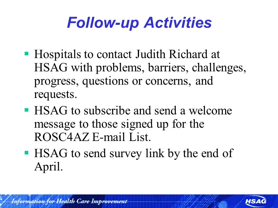 Follow-up Activities  Hospitals to contact Judith Richard at HSAG with problems, barriers, challenges, progress, questions or concerns, and requests.