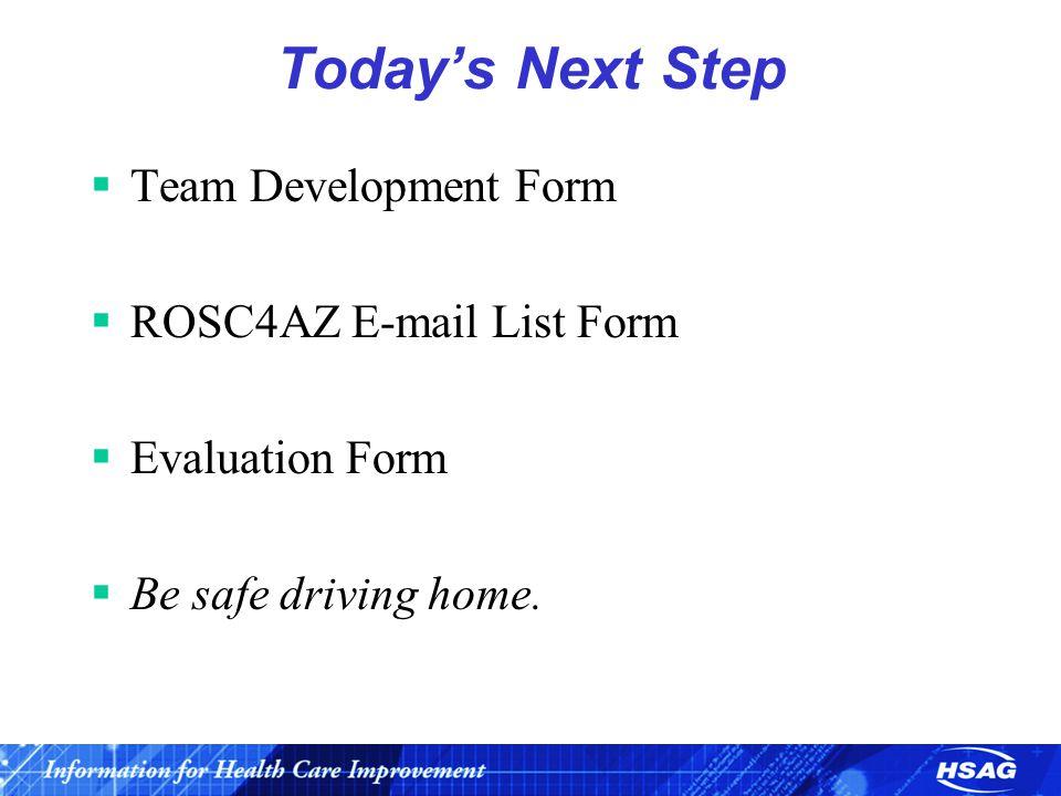 Today's Next Step  Team Development Form  ROSC4AZ E-mail List Form  Evaluation Form  Be safe driving home.