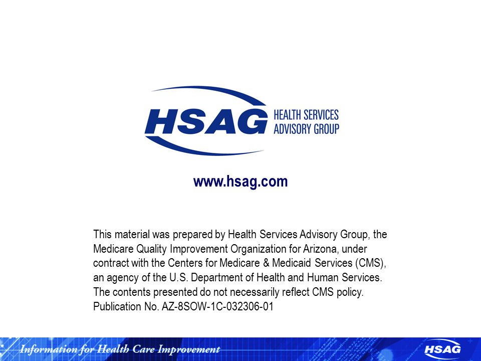 www.hsag.com This material was prepared by Health Services Advisory Group, the Medicare Quality Improvement Organization for Arizona, under contract with the Centers for Medicare & Medicaid Services (CMS), an agency of the U.S.