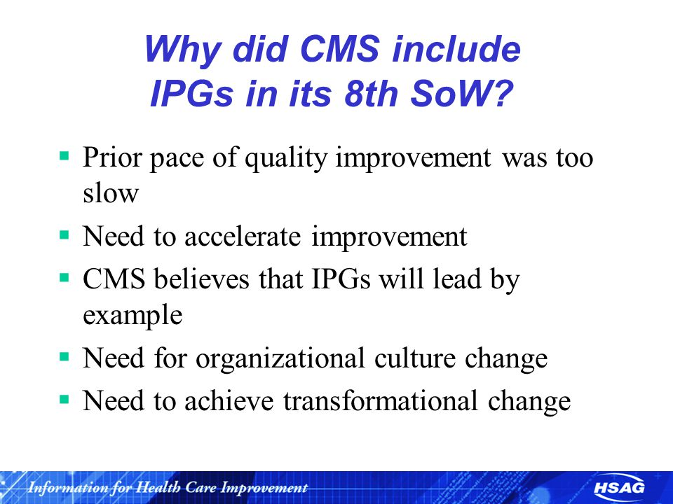 Why did CMS include IPGs in its 8th SoW?  Prior pace of quality improvement was too slow  Need to accelerate improvement  CMS believes that IPGs wi