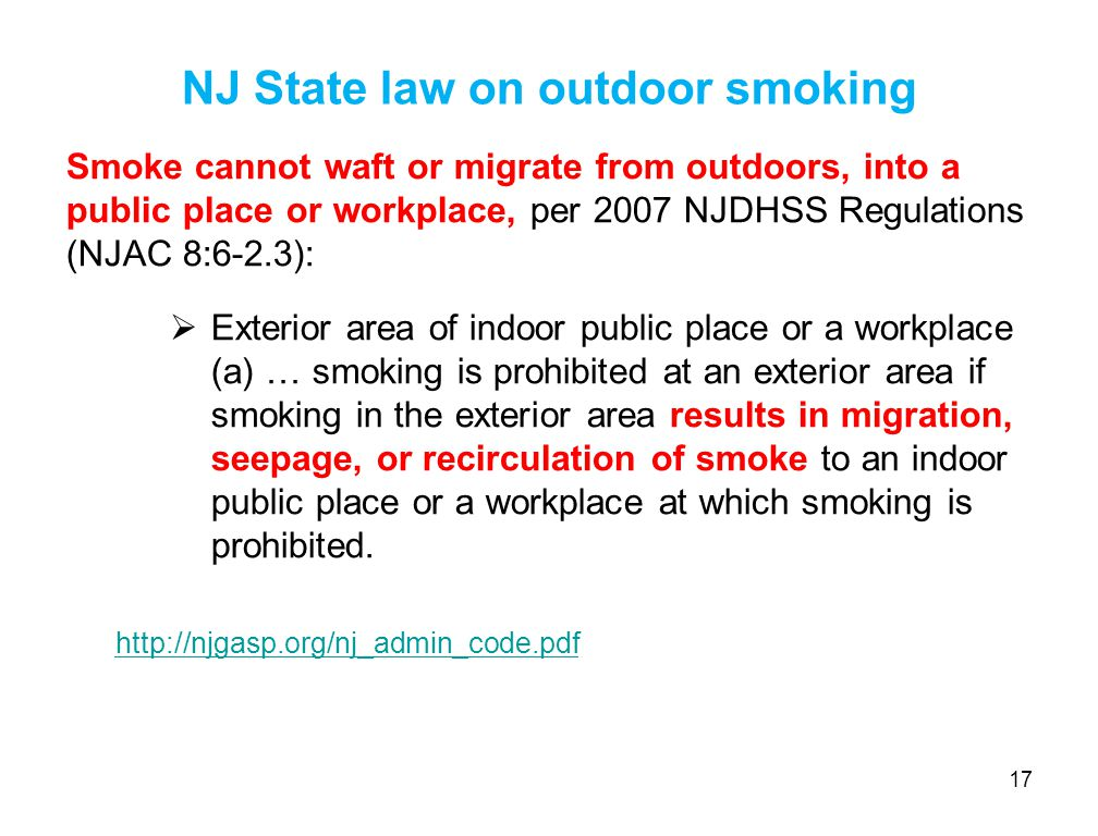 NJ State law on outdoor smoking Smoke cannot waft or migrate from outdoors, into a public place or workplace, per 2007 NJDHSS Regulations (NJAC 8:6-2.3):  Exterior area of indoor public place or a workplace (a) … smoking is prohibited at an exterior area if smoking in the exterior area results in migration, seepage, or recirculation of smoke to an indoor public place or a workplace at which smoking is prohibited.