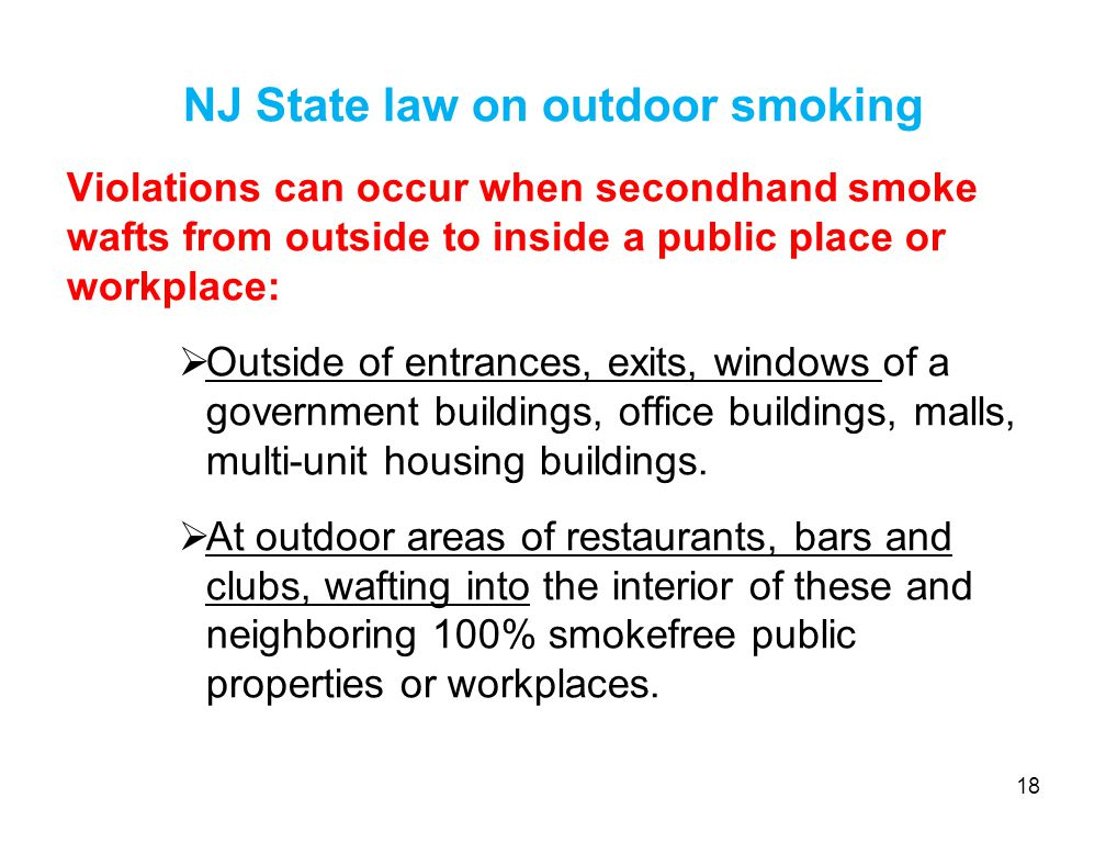 NJ State law on outdoor smoking Violations can occur when secondhand smoke wafts from outside to inside a public place or workplace:  Outside of entrances, exits, windows of a government buildings, office buildings, malls, multi-unit housing buildings.