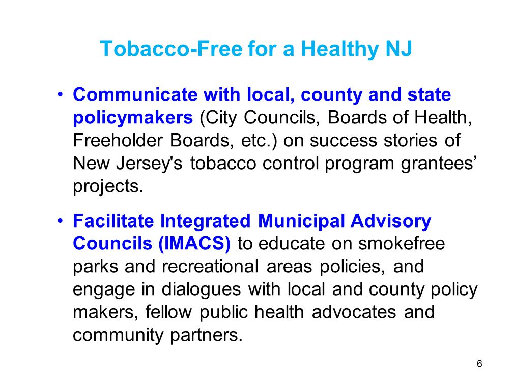 Communicate with local, county and state policymakers (City Councils, Boards of Health, Freeholder Boards, etc.) on success stories of New Jersey s tobacco control program grantees' projects.