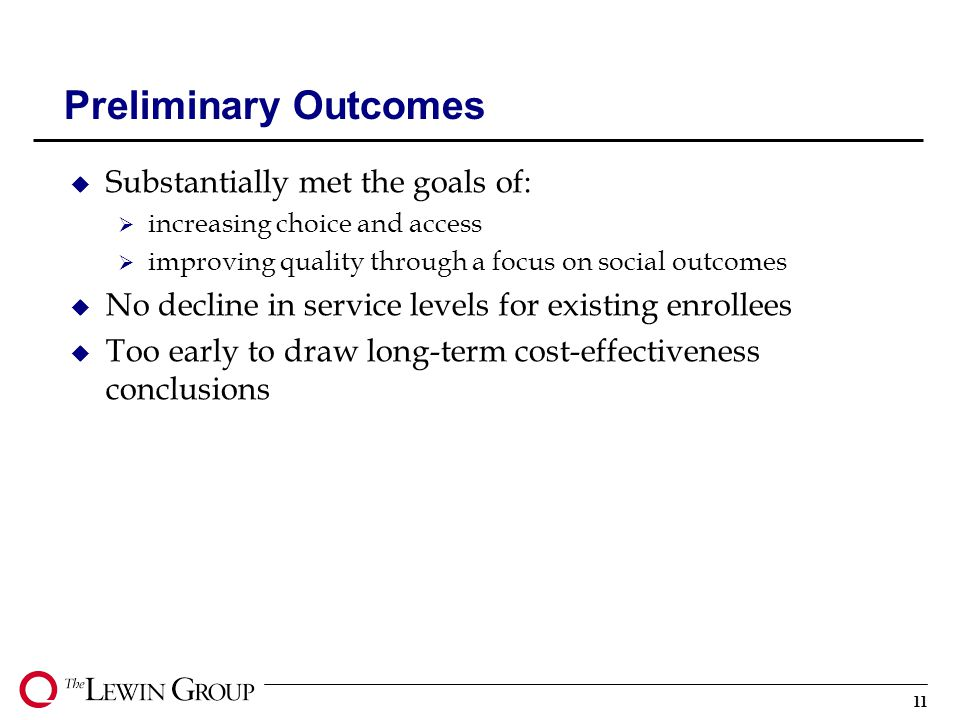 11 Preliminary Outcomes u Substantially met the goals of:  increasing choice and access  improving quality through a focus on social outcomes u No decline in service levels for existing enrollees u Too early to draw long-term cost-effectiveness conclusions