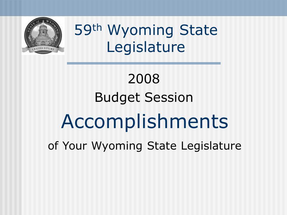 59 th Wyoming State Legislature 2008 Budget Session Accomplishments of Your Wyoming State Legislature