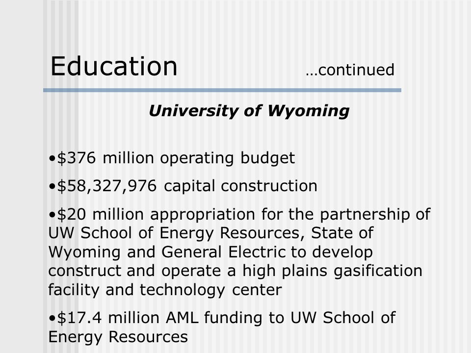 University of Wyoming $376 million operating budget $58,327,976 capital construction $20 million appropriation for the partnership of UW School of Energy Resources, State of Wyoming and General Electric to develop construct and operate a high plains gasification facility and technology center $17.4 million AML funding to UW School of Energy Resources Education …continued