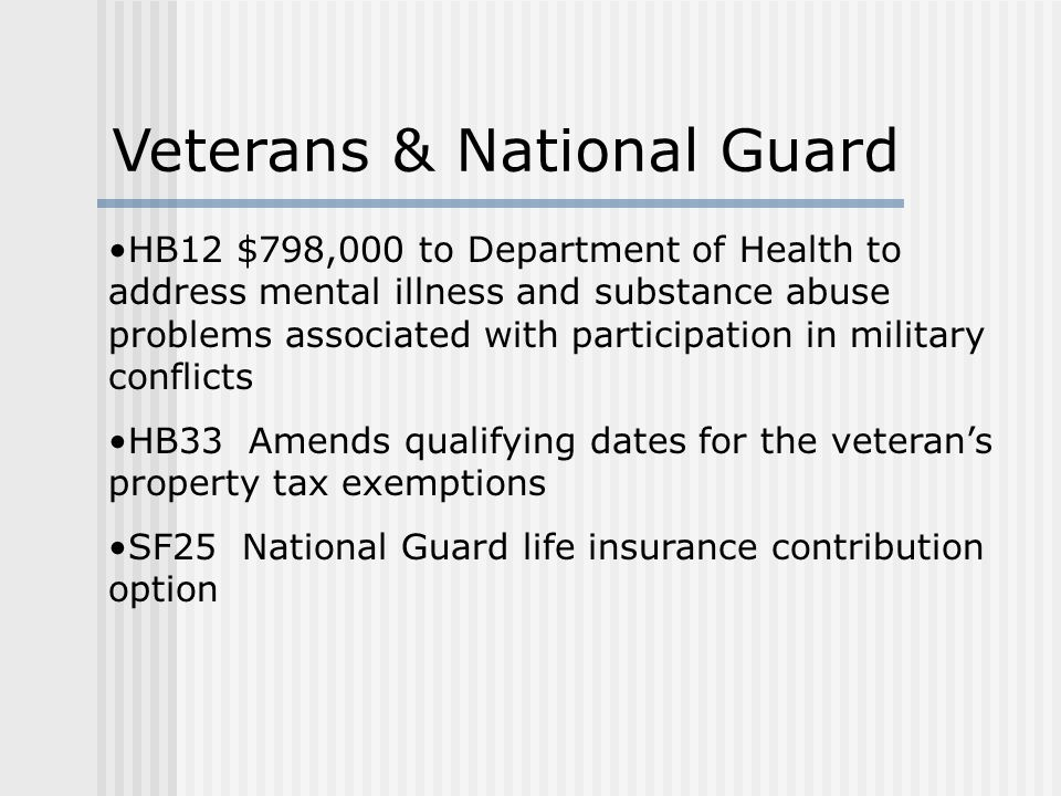 HB12 $798,000 to Department of Health to address mental illness and substance abuse problems associated with participation in military conflicts HB33 Amends qualifying dates for the veteran's property tax exemptions SF25 National Guard life insurance contribution option Veterans & National Guard