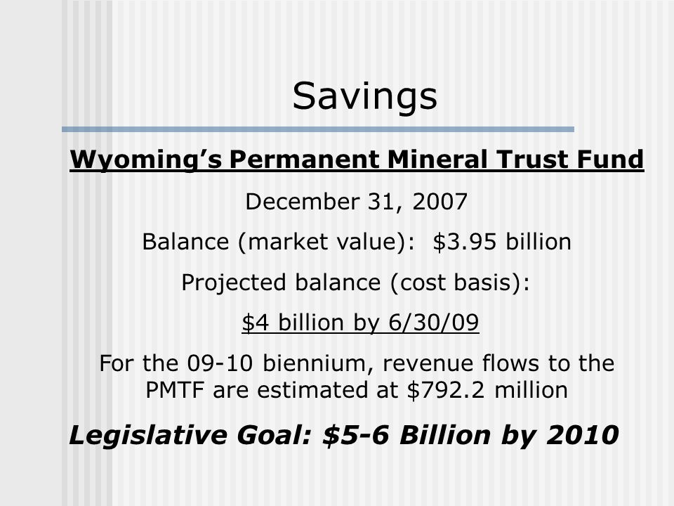 Wyoming's Permanent Mineral Trust Fund December 31, 2007 Balance (market value): $3.95 billion Projected balance (cost basis): $4 billion by 6/30/09 For the 09-10 biennium, revenue flows to the PMTF are estimated at $792.2 million Legislative Goal: $5-6 Billion by 2010 Savings
