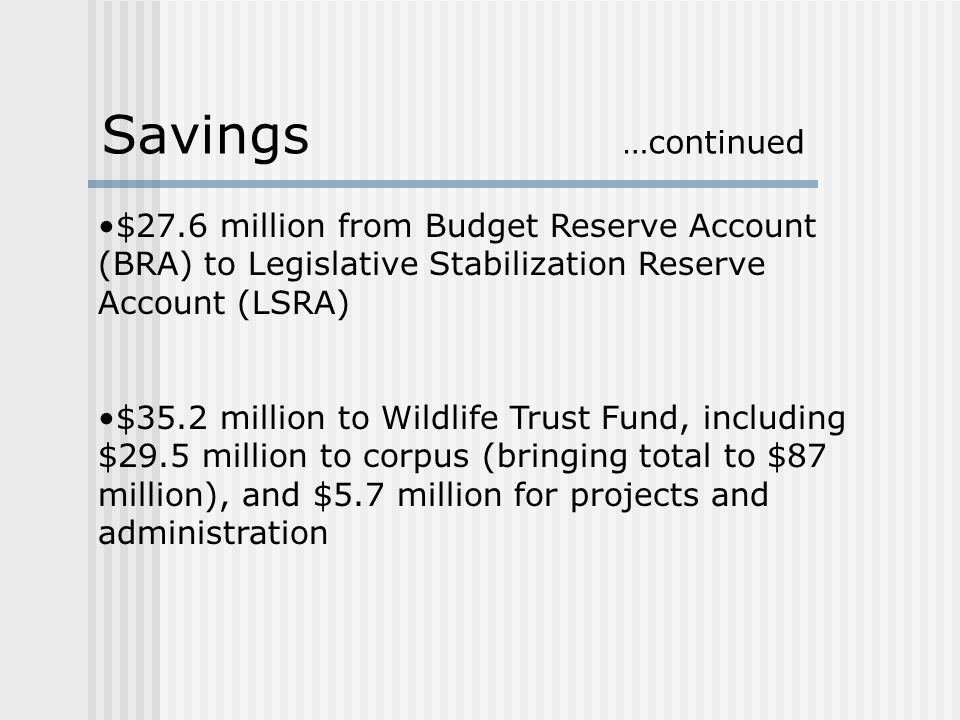 $27.6 million from Budget Reserve Account (BRA) to Legislative Stabilization Reserve Account (LSRA) $35.2 million to Wildlife Trust Fund, including $29.5 million to corpus (bringing total to $87 million), and $5.7 million for projects and administration Savings …continued