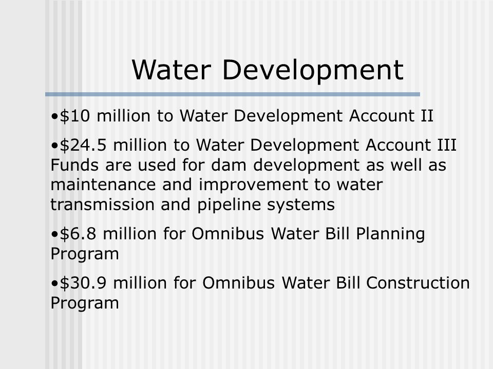 $10 million to Water Development Account II $24.5 million to Water Development Account III Funds are used for dam development as well as maintenance and improvement to water transmission and pipeline systems $6.8 million for Omnibus Water Bill Planning Program $30.9 million for Omnibus Water Bill Construction Program Water Development