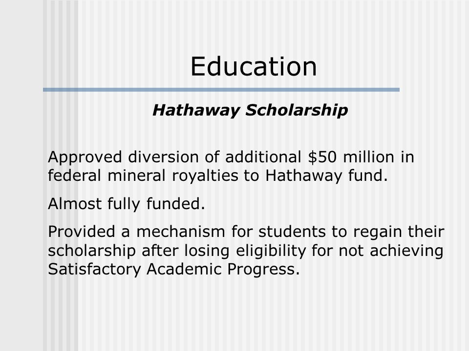 Hathaway Scholarship Approved diversion of additional $50 million in federal mineral royalties to Hathaway fund.