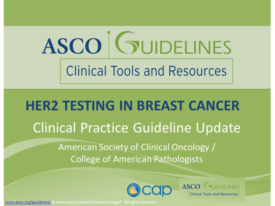 HER2 TESTING IN BREAST CANCER Clinical Practice Guideline Update American Society of Clinical Oncology / College of American Pathologists www.asco.org/guidelines/www.asco.org/guidelines/ © American Society of Clinical Oncology®.
