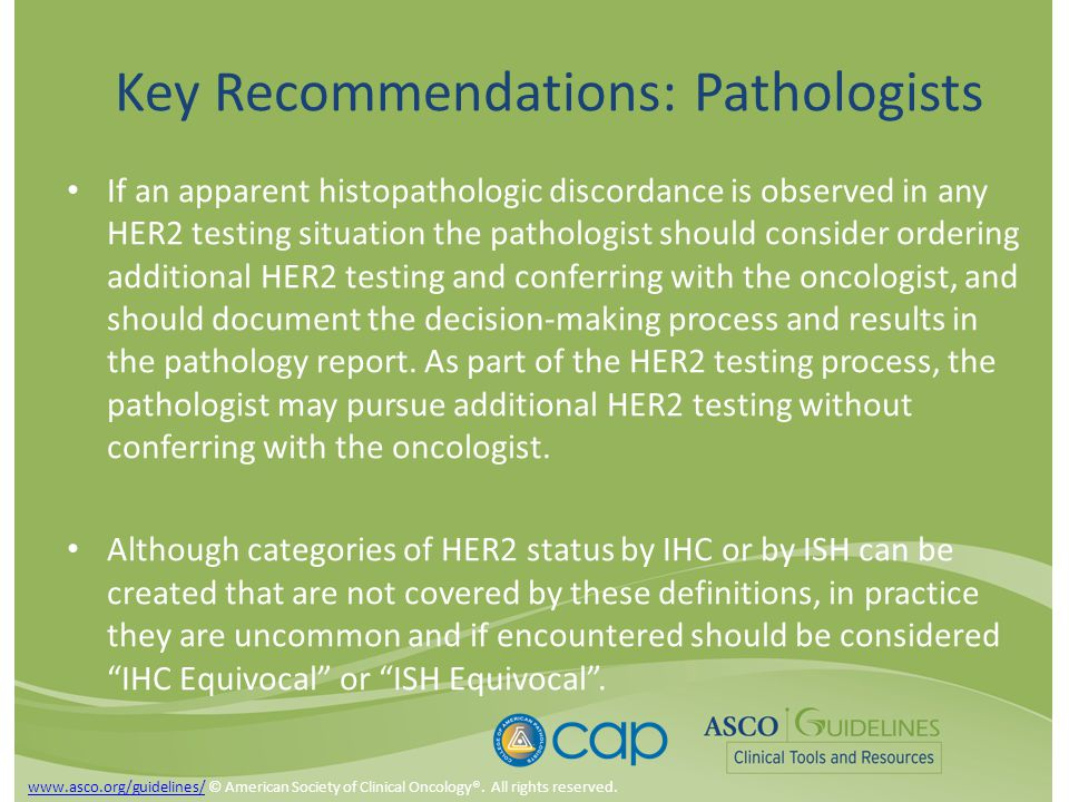 Key Recommendations: Pathologists If an apparent histopathologic discordance is observed in any HER2 testing situation the pathologist should consider ordering additional HER2 testing and conferring with the oncologist, and should document the decision-making process and results in the pathology report.