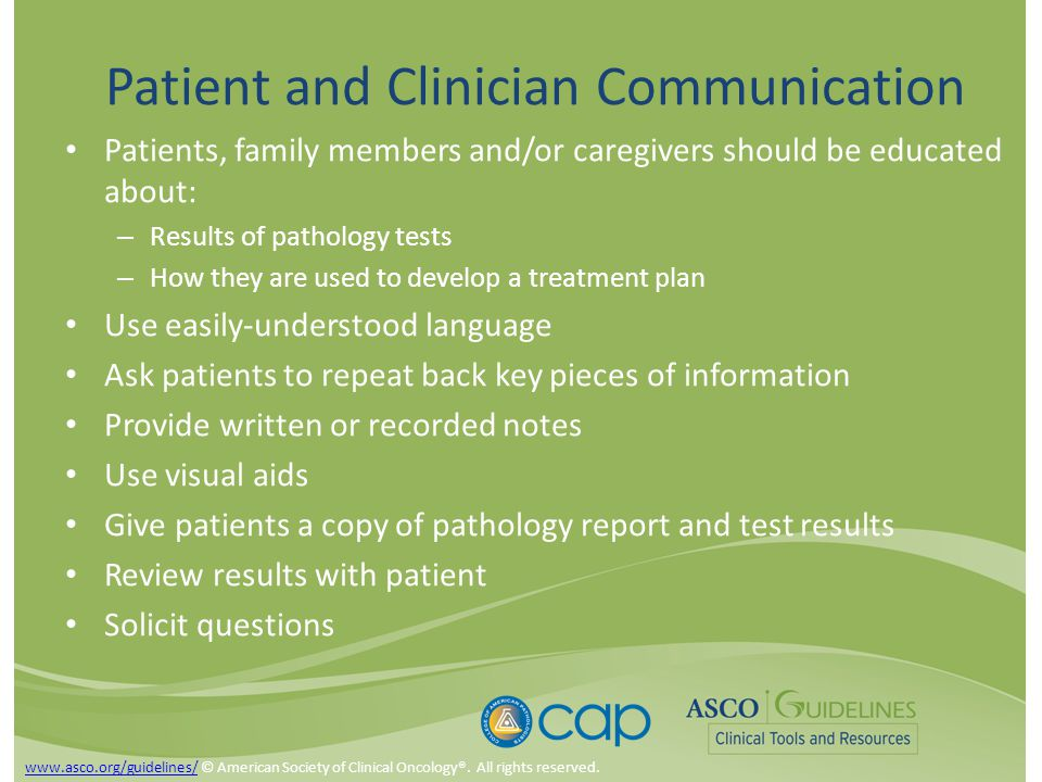 Patient and Clinician Communication Patients, family members and/or caregivers should be educated about: – Results of pathology tests – How they are used to develop a treatment plan Use easily-understood language Ask patients to repeat back key pieces of information Provide written or recorded notes Use visual aids Give patients a copy of pathology report and test results Review results with patient Solicit questions www.asco.org/guidelines/www.asco.org/guidelines/ © American Society of Clinical Oncology®.
