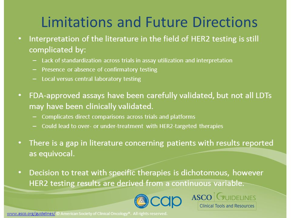 Limitations and Future Directions Interpretation of the literature in the field of HER2 testing is still complicated by: – Lack of standardization across trials in assay utilization and interpretation – Presence or absence of confirmatory testing – Local versus central laboratory testing FDA-approved assays have been carefully validated, but not all LDTs may have been clinically validated.