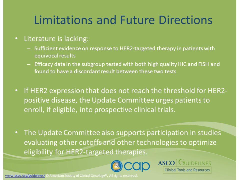 Limitations and Future Directions Literature is lacking: – Sufficient evidence on response to HER2-targeted therapy in patients with equivocal results – Efficacy data in the subgroup tested with both high quality IHC and FISH and found to have a discordant result between these two tests If HER2 expression that does not reach the threshold for HER2- positive disease, the Update Committee urges patients to enroll, if eligible, into prospective clinical trials.