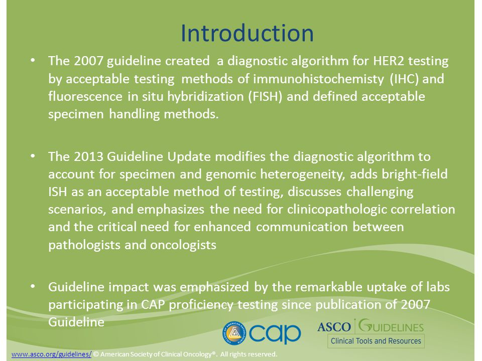 Introduction The 2007 guideline created a diagnostic algorithm for HER2 testing by acceptable testing methods of immunohistochemisty (IHC) and fluorescence in situ hybridization (FISH) and defined acceptable specimen handling methods.
